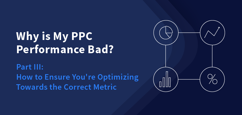 Why is My PPC Performance Bad? Part III: How to Ensure You're Optimizing Towards the Correct Metric